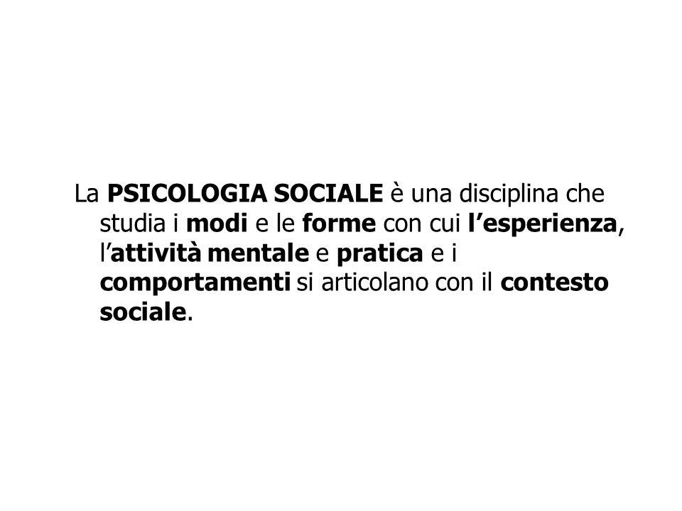 La PSICOLOGIA SOCIALE è una disciplina che studia i modi e le forme con cui l'esperienza, l'attività mentale e pratica e i comportamenti si articolano con il contesto sociale.
