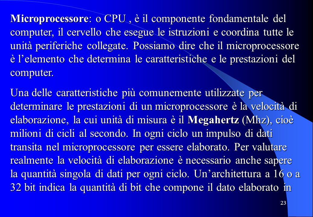 Microprocessore: o CPU , è il componente fondamentale del computer, il cervello che esegue le istruzioni e coordina tutte le unità periferiche collegate. Possiamo dire che il microprocessore è l'elemento che determina le caratteristiche e le prestazioni del computer.