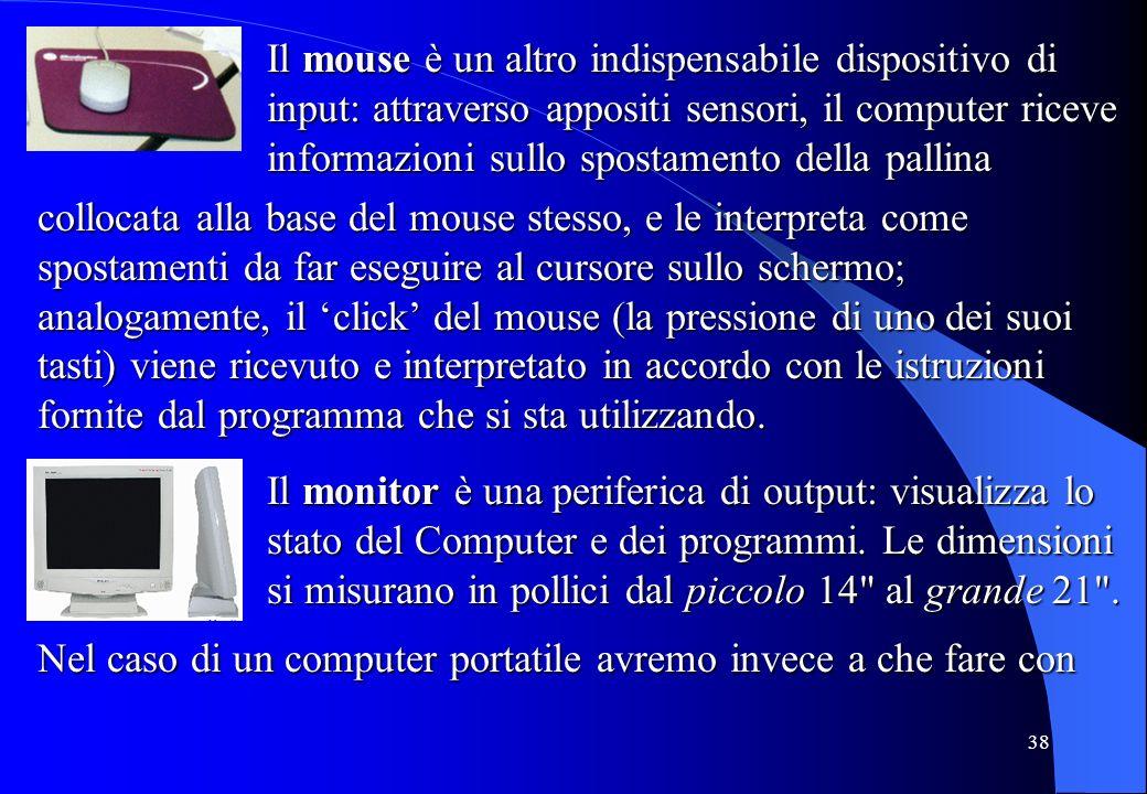 Il mouse è un altro indispensabile dispositivo di input: attraverso appositi sensori, il computer riceve informazioni sullo spostamento della pallina