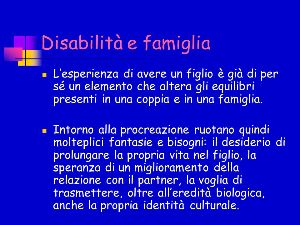 Disabilità e famiglia L'esperienza di avere un figlio è già di per sé un elemento che altera gli equilibri presenti in una coppia e in una famiglia.