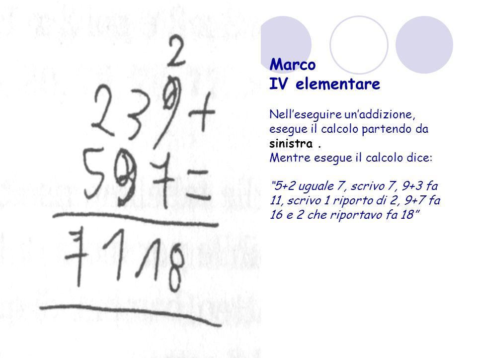 Marco IV elementare. Nell'eseguire un'addizione, esegue il calcolo partendo da sinistra . Mentre esegue il calcolo dice: