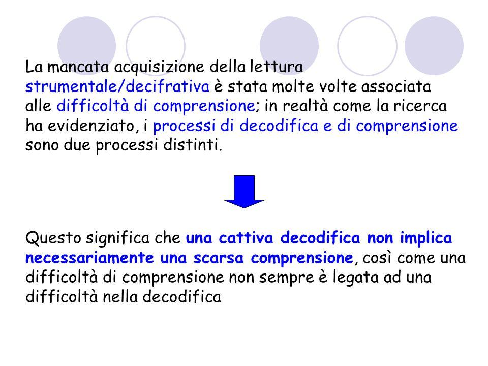 La mancata acquisizione della lettura strumentale/decifrativa è stata molte volte associata alle difficoltà di comprensione; in realtà come la ricerca ha evidenziato, i processi di decodifica e di comprensione sono due processi distinti.