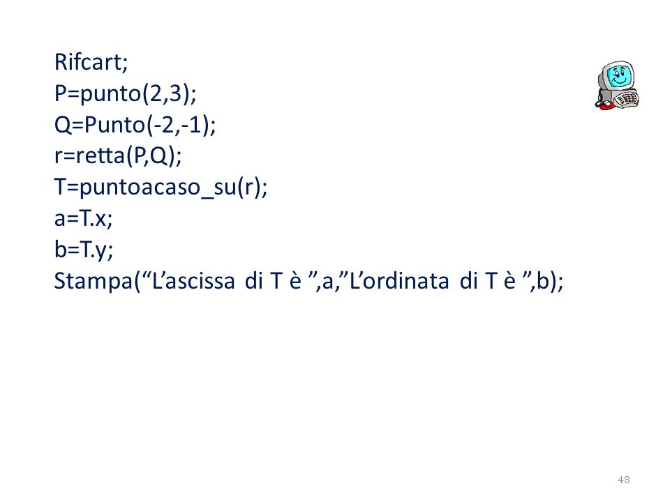 Rifcart;P=punto(2,3); Q=Punto(-2,-1); r=retta(P,Q); T=puntoacaso_su(r); a=T.x; b=T.y; Stampa( L'ascissa di T è ,a, L'ordinata di T è ,b);