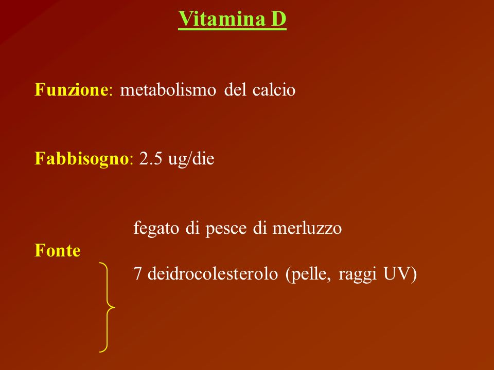 Vitamina D Funzione: metabolismo del calcio. Fabbisogno: 2.5 ug/die. fegato di pesce di merluzzo.
