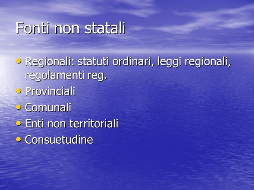 Fonti non statali Regionali: statuti ordinari, leggi regionali, regolamenti reg. Provinciali. Comunali.