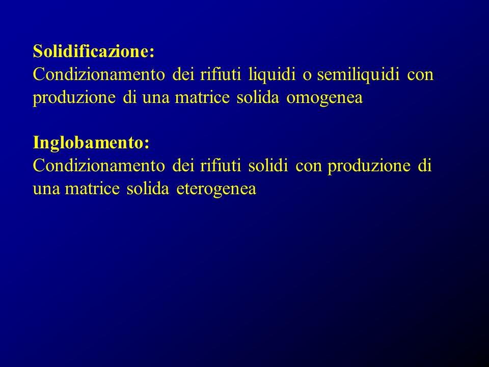 Solidificazione: Condizionamento dei rifiuti liquidi o semiliquidi con. produzione di una matrice solida omogenea.