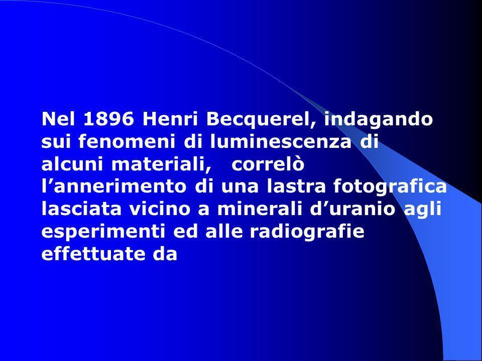 Nel 1896 Henri Becquerel, indagando sui fenomeni di luminescenza di alcuni materiali, correlò l'annerimento di una lastra fotografica lasciata vicino a minerali d'uranio agli esperimenti ed alle radiografie effettuate da