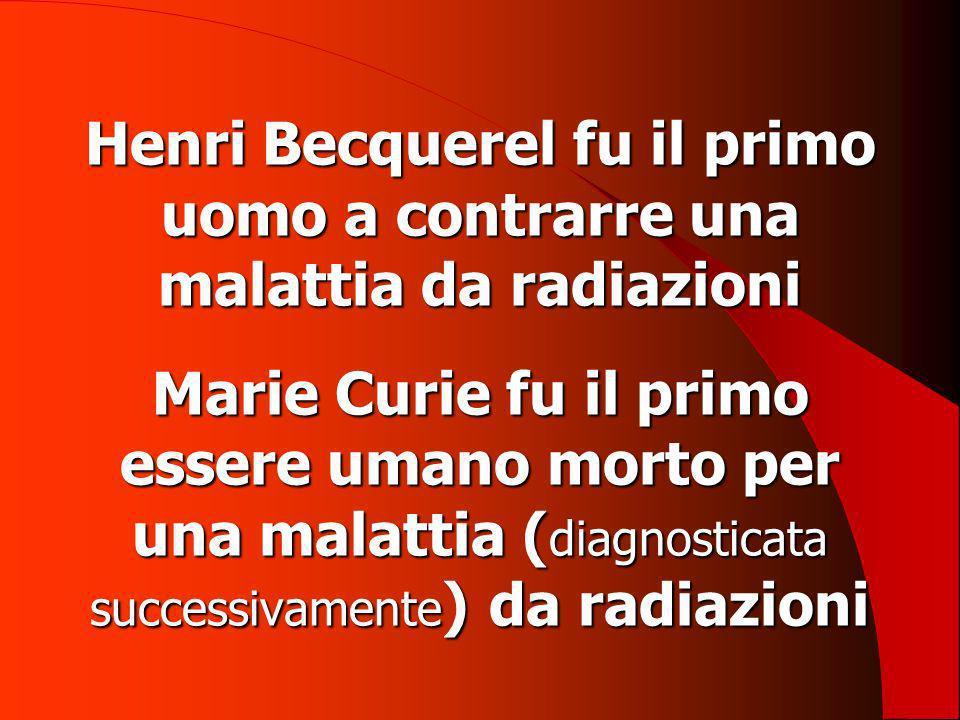 Henri Becquerel fu il primo uomo a contrarre una malattia da radiazioni Marie Curie fu il primo essere umano morto per una malattia (diagnosticata successivamente) da radiazioni