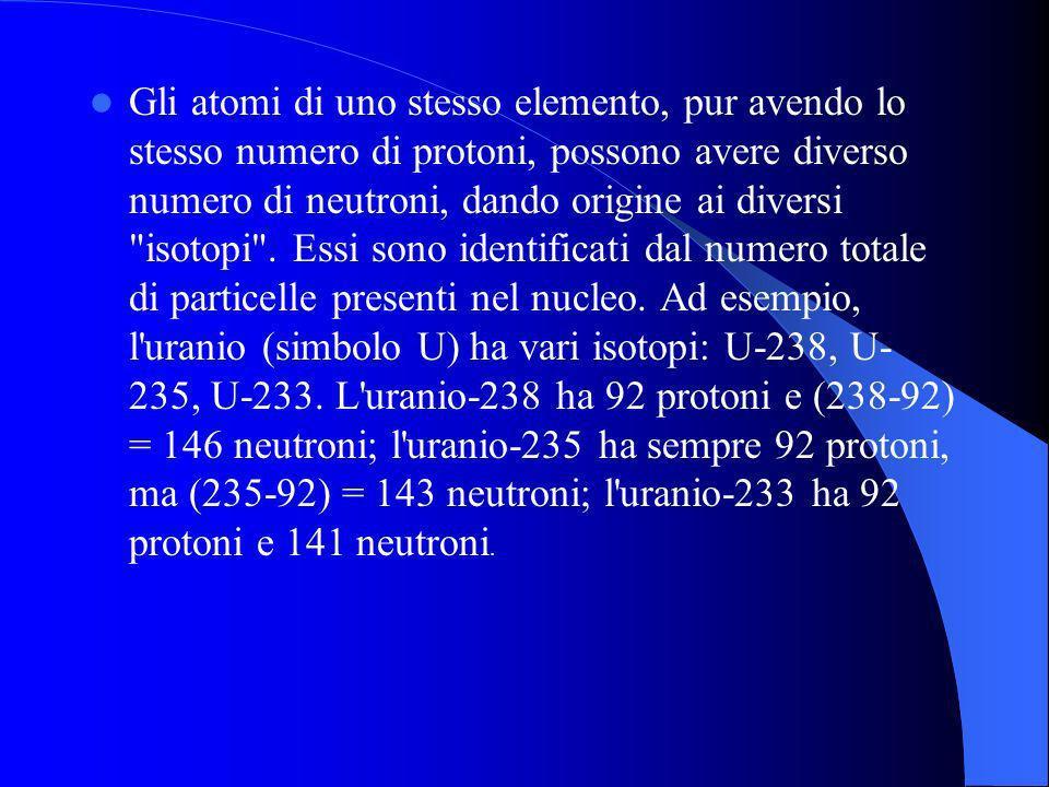 Gli atomi di uno stesso elemento, pur avendo lo stesso numero di protoni, possono avere diverso numero di neutroni, dando origine ai diversi isotopi .