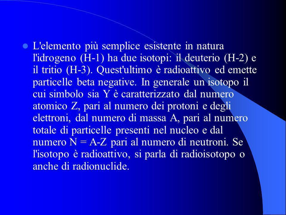 L elemento più semplice esistente in natura l idrogeno (H-1) ha due isotopi: il deuterio (H-2) e il tritio (H-3).