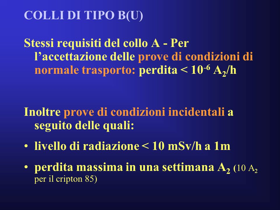 COLLI DI TIPO B(U) Stessi requisiti del collo A - Per l'accettazione delle prove di condizioni di normale trasporto: perdita < 10-6 A2/h.