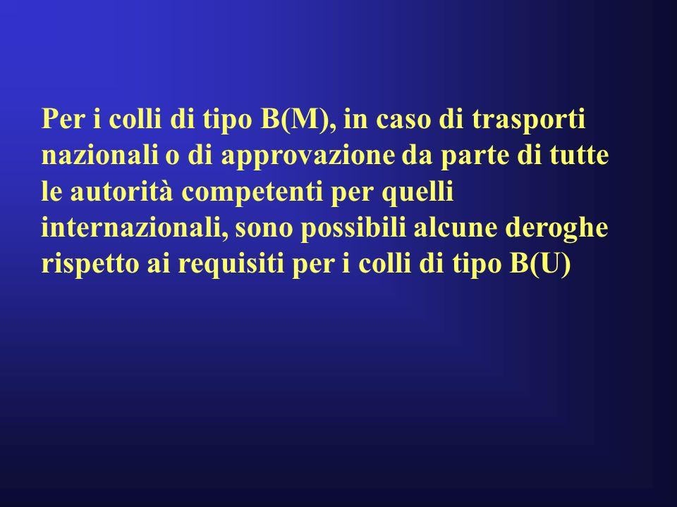 Per i colli di tipo B(M), in caso di trasporti nazionali o di approvazione da parte di tutte le autorità competenti per quelli internazionali, sono possibili alcune deroghe rispetto ai requisiti per i colli di tipo B(U)