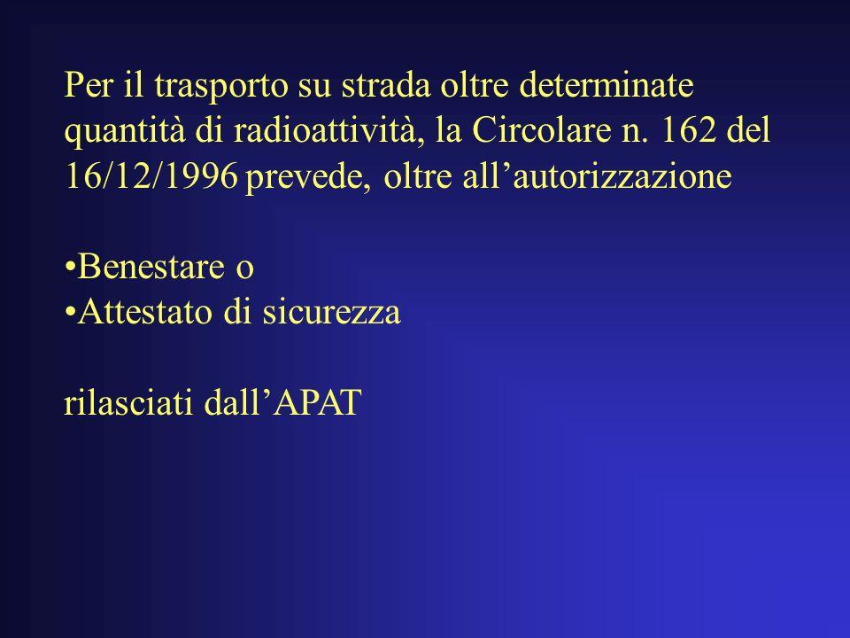 Per il trasporto su strada oltre determinate quantità di radioattività, la Circolare n. 162 del 16/12/1996 prevede, oltre all'autorizzazione