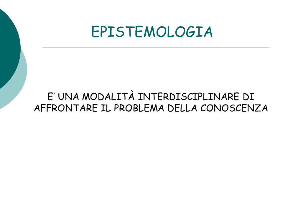 EPISTEMOLOGIA E' UNA MODALITÀ INTERDISCIPLINARE DI AFFRONTARE IL PROBLEMA DELLA CONOSCENZA