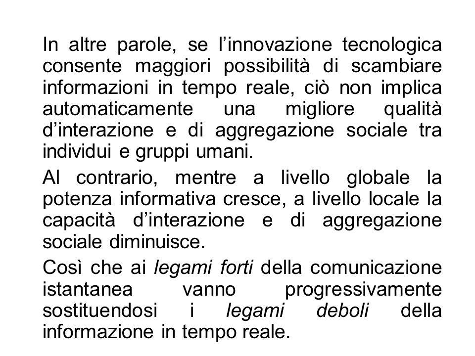 In altre parole, se l'innovazione tecnologica consente maggiori possibilità di scambiare informazioni in tempo reale, ciò non implica automaticamente una migliore qualità d'interazione e di aggregazione sociale tra individui e gruppi umani.