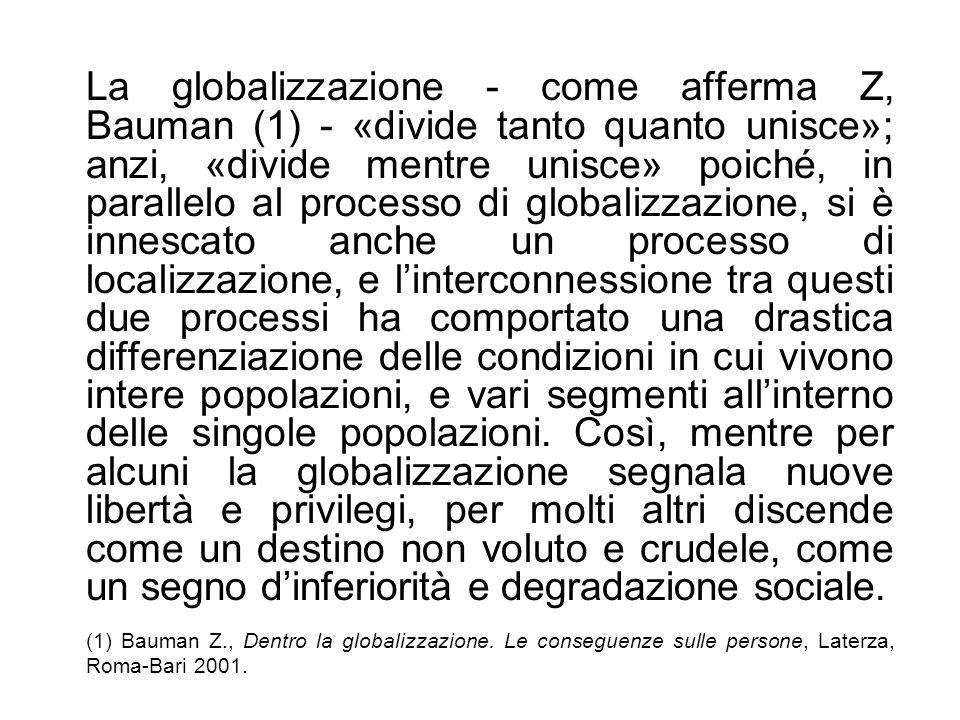 La globalizzazione - come afferma Z, Bauman (1) - «divide tanto quanto unisce»; anzi, «divide mentre unisce» poiché, in parallelo al processo di globalizzazione, si è innescato anche un processo di localizzazione, e l'interconnessione tra questi due processi ha comportato una drastica differenziazione delle condizioni in cui vivono intere popolazioni, e vari segmenti all'interno delle singole popolazioni. Così, mentre per alcuni la globalizzazione segnala nuove libertà e privilegi, per molti altri discende come un destino non voluto e crudele, come un segno d'inferiorità e degradazione sociale.