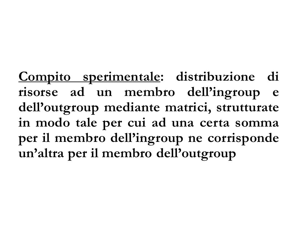 Compito sperimentale: distribuzione di risorse ad un membro dell'ingroup e dell'outgroup mediante matrici, strutturate in modo tale per cui ad una certa somma per il membro dell'ingroup ne corrisponde un'altra per il membro dell'outgroup
