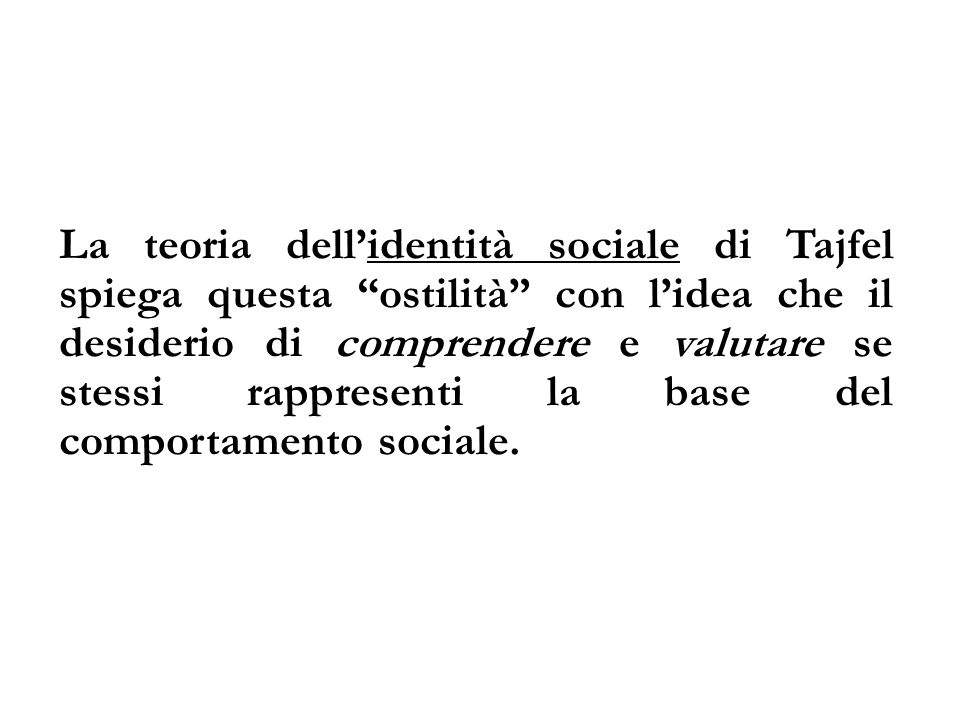 La teoria dell'identità sociale di Tajfel spiega questa ostilità con l'idea che il desiderio di comprendere e valutare se stessi rappresenti la base del comportamento sociale.