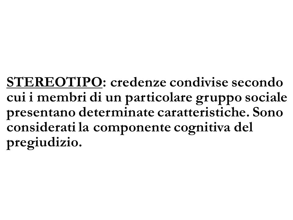 STEREOTIPO: credenze condivise secondo cui i membri di un particolare gruppo sociale presentano determinate caratteristiche.
