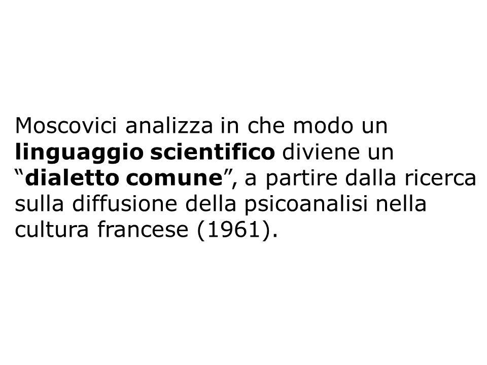 Moscovici analizza in che modo un linguaggio scientifico diviene un dialetto comune , a partire dalla ricerca sulla diffusione della psicoanalisi nella cultura francese (1961).