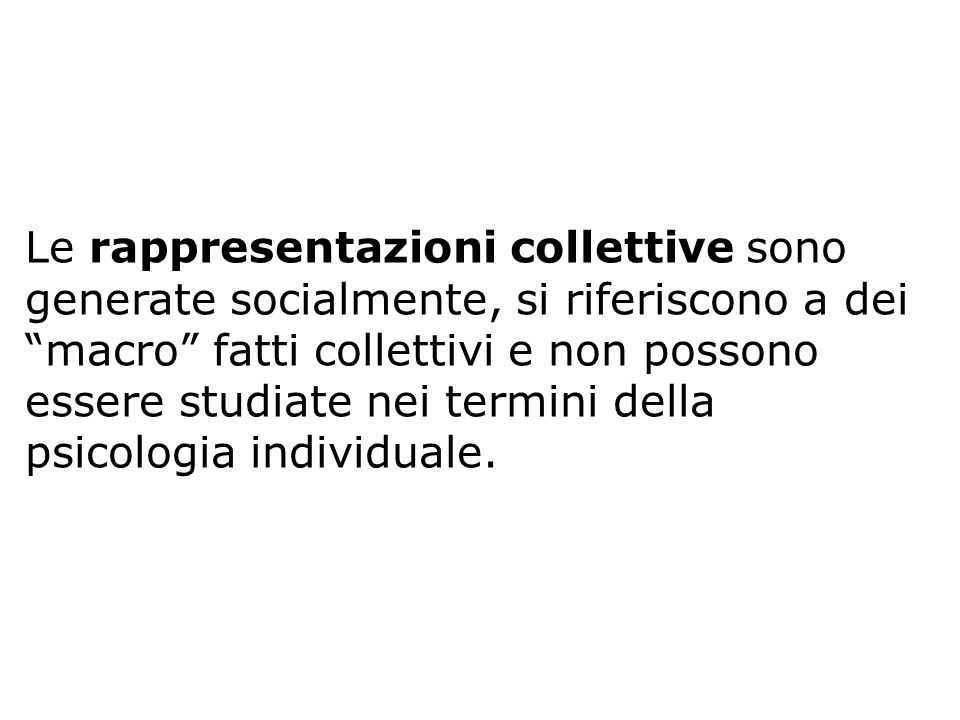 Le rappresentazioni collettive sono generate socialmente, si riferiscono a dei macro fatti collettivi e non possono essere studiate nei termini della psicologia individuale.