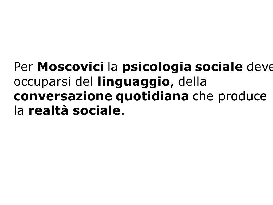 Per Moscovici la psicologia sociale deve occuparsi del linguaggio, della conversazione quotidiana che produce la realtà sociale.