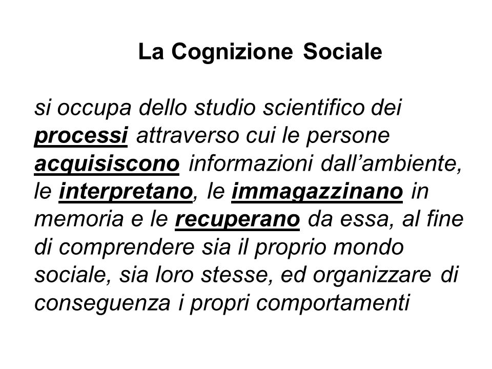 La Cognizione Sociale si occupa dello studio scientifico dei processi attraverso cui le persone acquisiscono informazioni dall'ambiente, le interpretano, le immagazzinano in memoria e le recuperano da essa, al fine di comprendere sia il proprio mondo sociale, sia loro stesse, ed organizzare di conseguenza i propri comportamenti