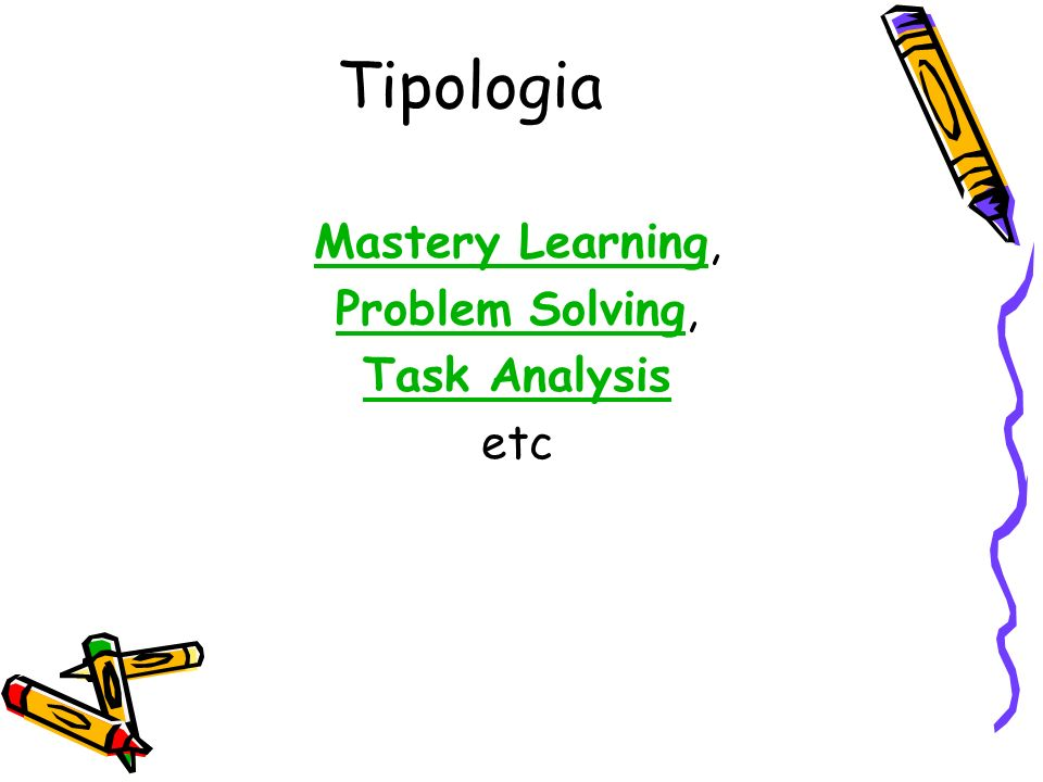 Tipologia Mastery Learning, Problem Solving, Task Analysis etc