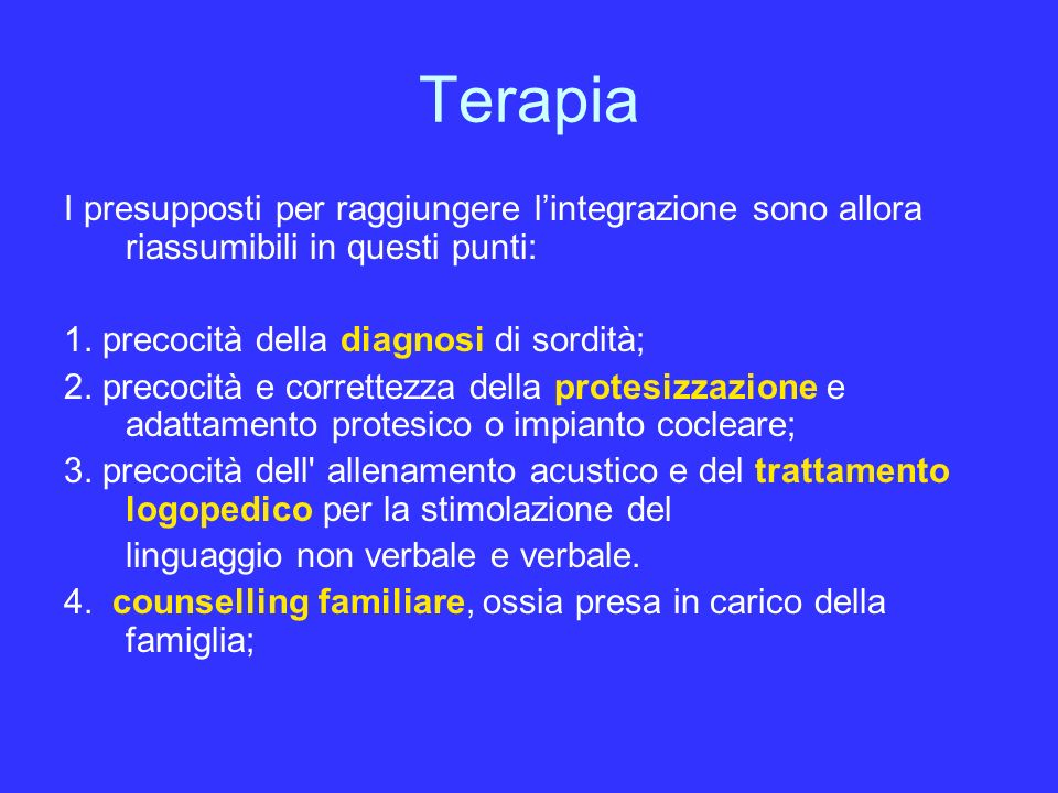 Terapia I presupposti per raggiungere l'integrazione sono allora riassumibili in questi punti: 1. precocità della diagnosi di sordità;