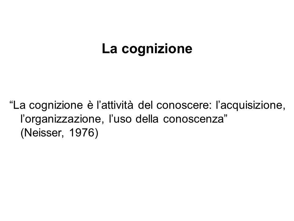 La cognizione La cognizione è l'attività del conoscere: l'acquisizione, l'organizzazione, l'uso della conoscenza (Neisser, 1976)