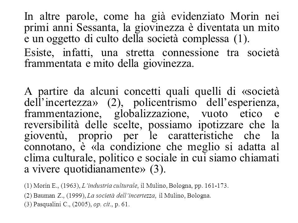 In altre parole, come ha già evidenziato Morin nei primi anni Sessanta, la giovinezza è diventata un mito e un oggetto di culto della società complessa (1).