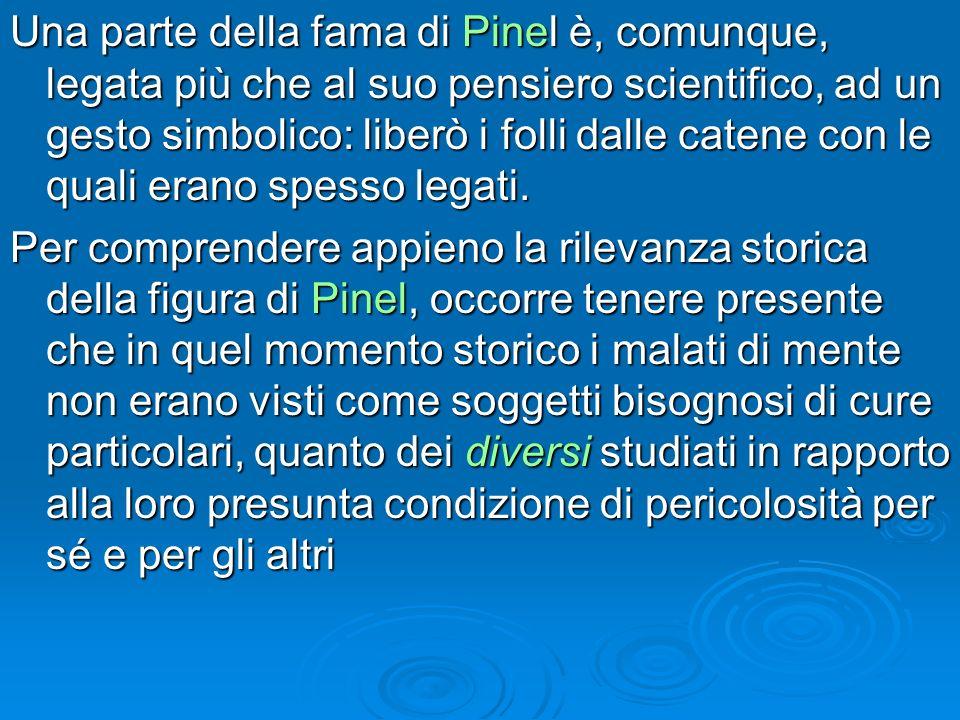 Una parte della fama di Pinel è, comunque, legata più che al suo pensiero scientifico, ad un gesto simbolico: liberò i folli dalle catene con le quali erano spesso legati.