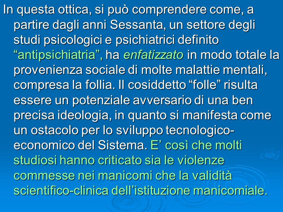 In questa ottica, si può comprendere come, a partire dagli anni Sessanta, un settore degli studi psicologici e psichiatrici definito antipsichiatria , ha enfatizzato in modo totale la provenienza sociale di molte malattie mentali, compresa la follia.