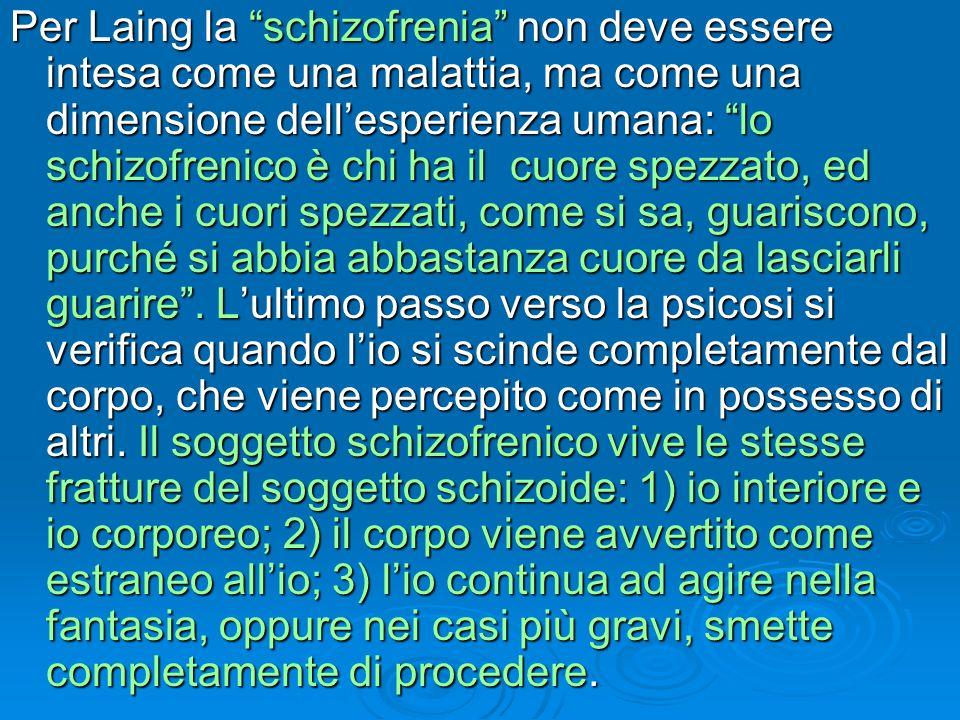 Per Laing la schizofrenia non deve essere intesa come una malattia, ma come una dimensione dell'esperienza umana: lo schizofrenico è chi ha il cuore spezzato, ed anche i cuori spezzati, come si sa, guariscono, purché si abbia abbastanza cuore da lasciarli guarire .