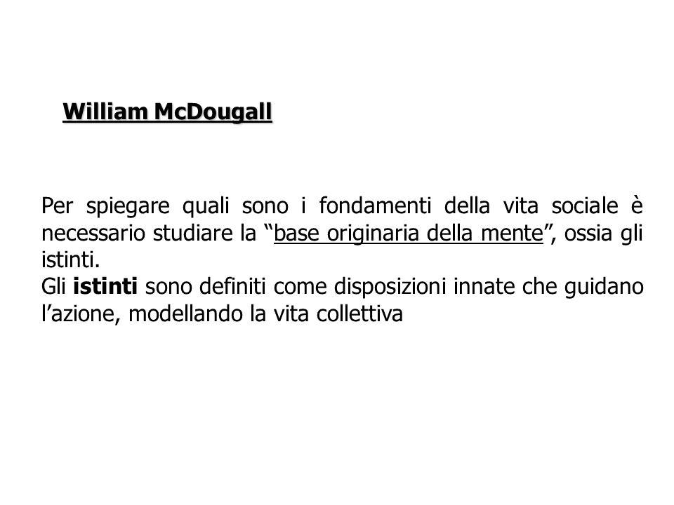 William McDougallPer spiegare quali sono i fondamenti della vita sociale è necessario studiare la base originaria della mente , ossia gli istinti.