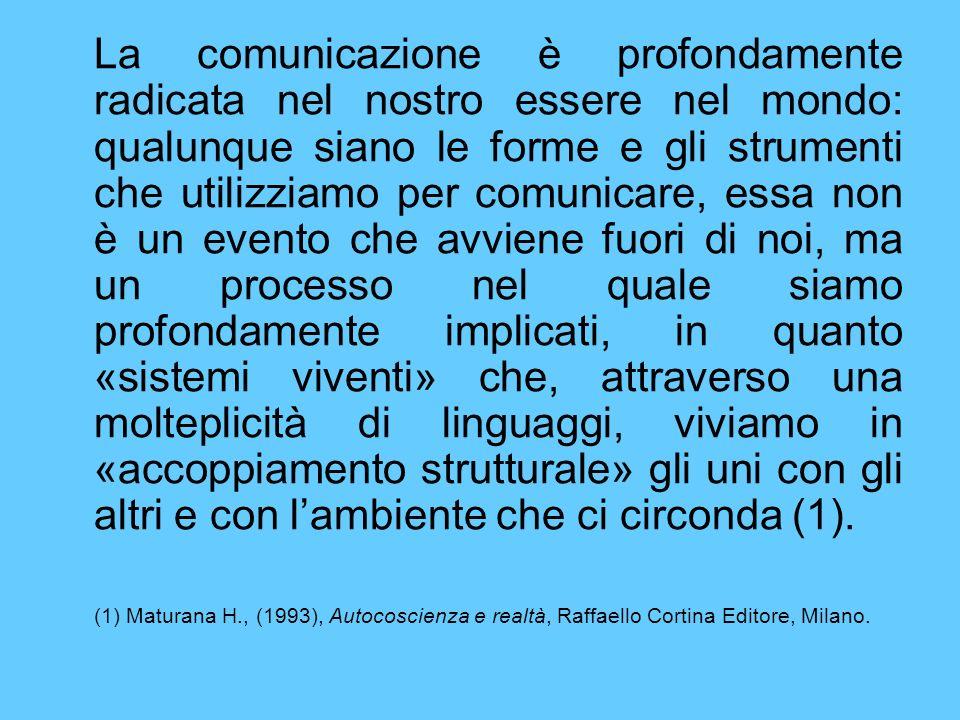 La comunicazione è profondamente radicata nel nostro essere nel mondo: qualunque siano le forme e gli strumenti che utilizziamo per comunicare, essa non è un evento che avviene fuori di noi, ma un processo nel quale siamo profondamente implicati, in quanto «sistemi viventi» che, attraverso una molteplicità di linguaggi, viviamo in «accoppiamento strutturale» gli uni con gli altri e con l'ambiente che ci circonda (1).