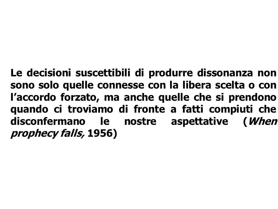 Le decisioni suscettibili di produrre dissonanza non sono solo quelle connesse con la libera scelta o con l'accordo forzato, ma anche quelle che si prendono quando ci troviamo di fronte a fatti compiuti che disconfermano le nostre aspettative (When prophecy falls, 1956)
