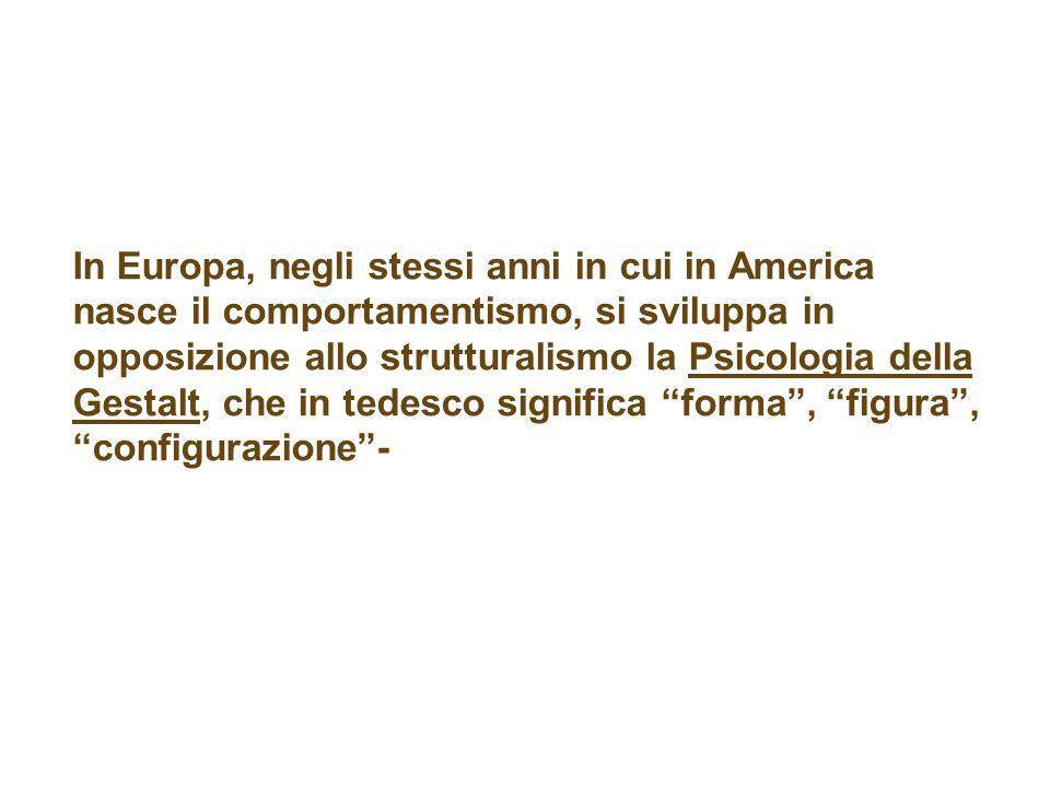 In Europa, negli stessi anni in cui in America nasce il comportamentismo, si sviluppa in opposizione allo strutturalismo la Psicologia della Gestalt, che in tedesco significa forma , figura , configurazione -