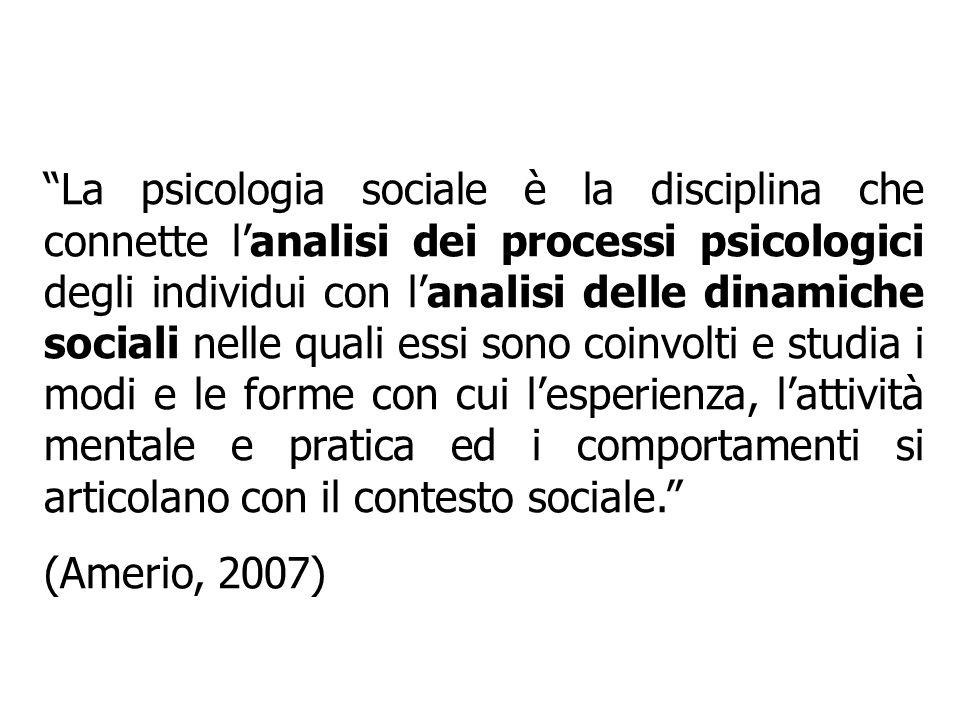 La psicologia sociale è la disciplina che connette l'analisi dei processi psicologici degli individui con l'analisi delle dinamiche sociali nelle quali essi sono coinvolti e studia i modi e le forme con cui l'esperienza, l'attività mentale e pratica ed i comportamenti si articolano con il contesto sociale.