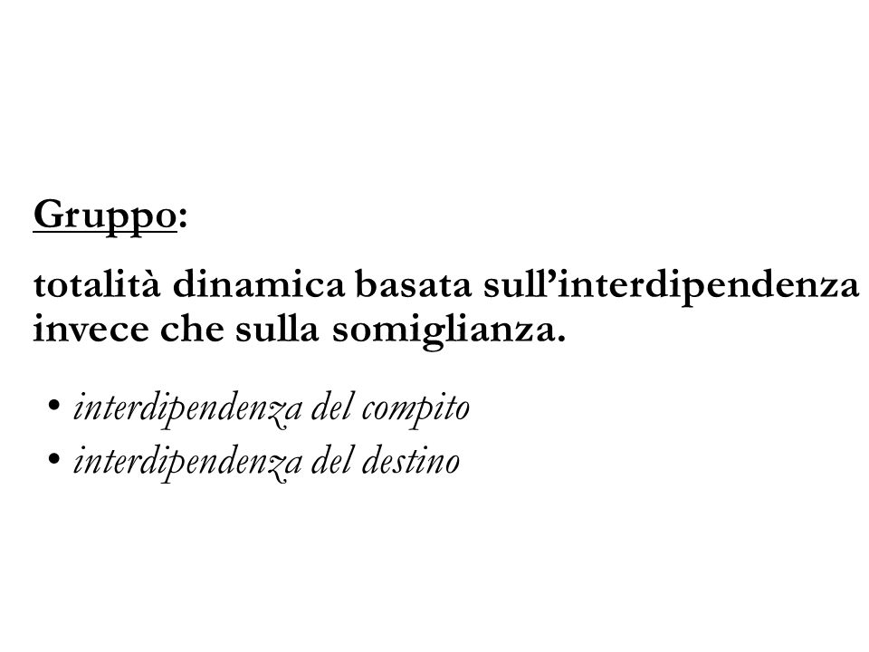 Gruppo: totalità dinamica basata sull'interdipendenza invece che sulla somiglianza. interdipendenza del compito.