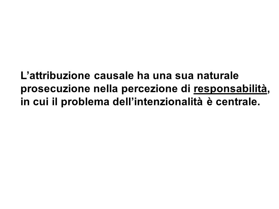 L'attribuzione causale ha una sua naturale prosecuzione nella percezione di responsabilità, in cui il problema dell'intenzionalità è centrale.