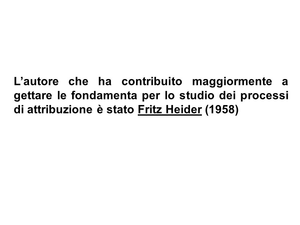 L'autore che ha contribuito maggiormente a gettare le fondamenta per lo studio dei processi di attribuzione è stato Fritz Heider (1958)