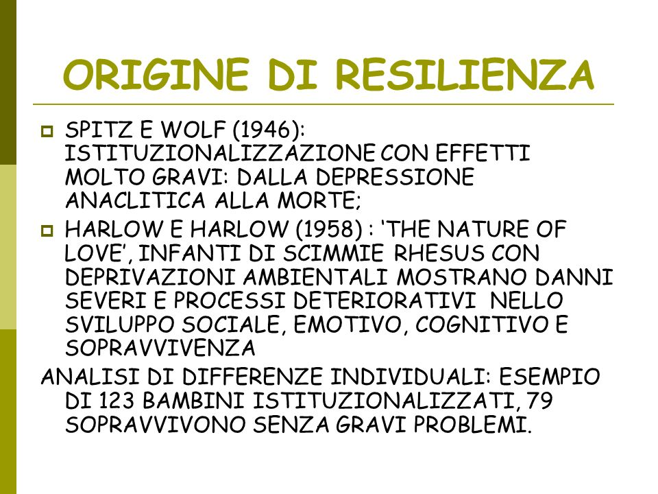 ORIGINE DI RESILIENZA SPITZ E WOLF (1946): ISTITUZIONALIZZAZIONE CON EFFETTI MOLTO GRAVI: DALLA DEPRESSIONE ANACLITICA ALLA MORTE;