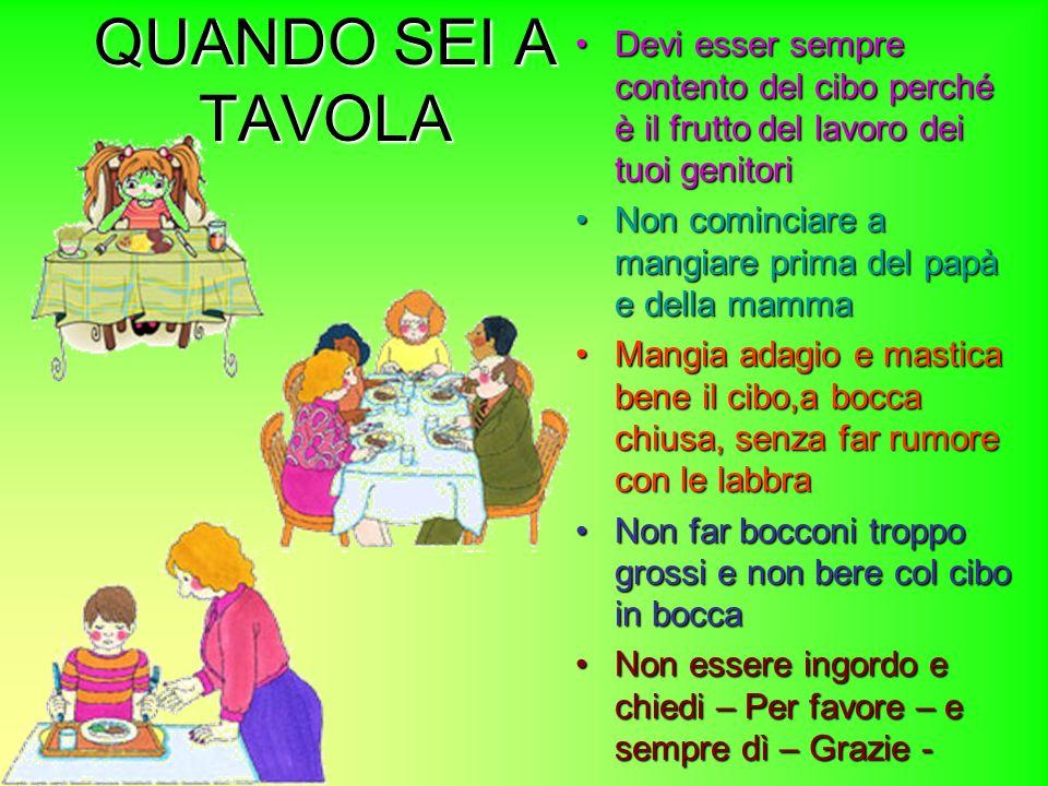 QUANDO SEI A TAVOLA Devi esser sempre contento del cibo perché è il frutto del lavoro dei tuoi genitori.