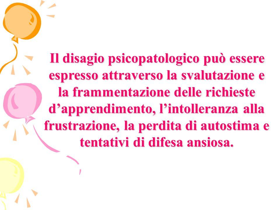 Il disagio psicopatologico può essere espresso attraverso la svalutazione e la frammentazione delle richieste d'apprendimento, l'intolleranza alla frustrazione, la perdita di autostima e tentativi di difesa ansiosa.