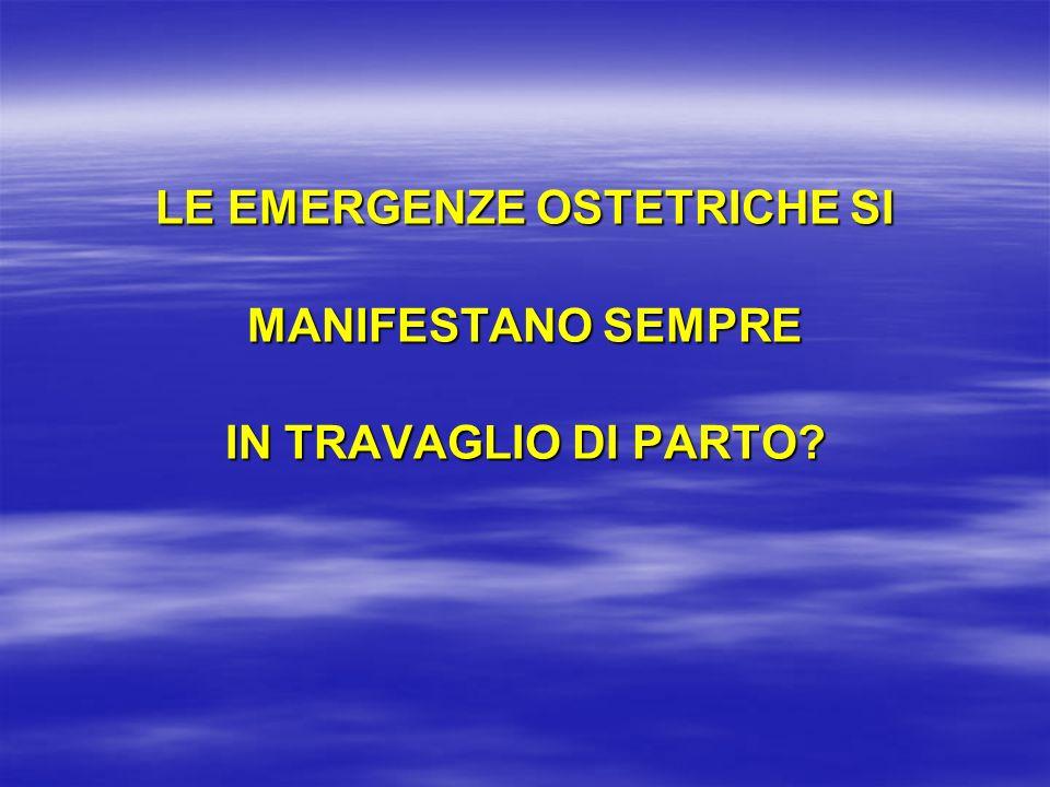 LE EMERGENZE OSTETRICHE SI MANIFESTANO SEMPRE IN TRAVAGLIO DI PARTO
