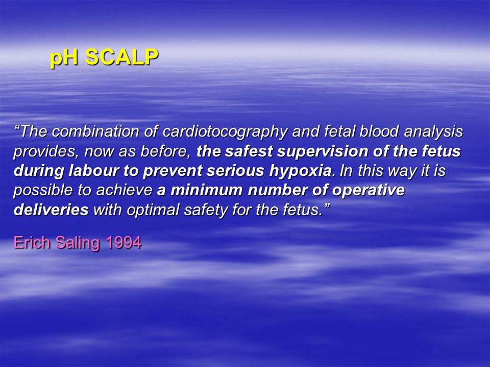 The combination of cardiotocography and fetal blood analysis provides, now as before, the safest supervision of the fetus during labour to prevent serious hypoxia. In this way it is possible to achieve a minimum number of operative deliveries with optimal safety for the fetus. Erich Saling 1994