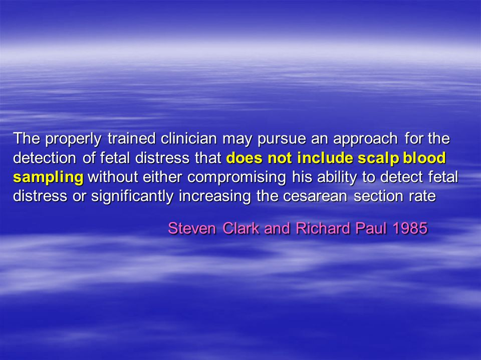 The properly trained clinician may pursue an approach for the detection of fetal distress that does not include scalp blood sampling without either compromising his ability to detect fetal distress or significantly increasing the cesarean section rate Steven Clark and Richard Paul 1985