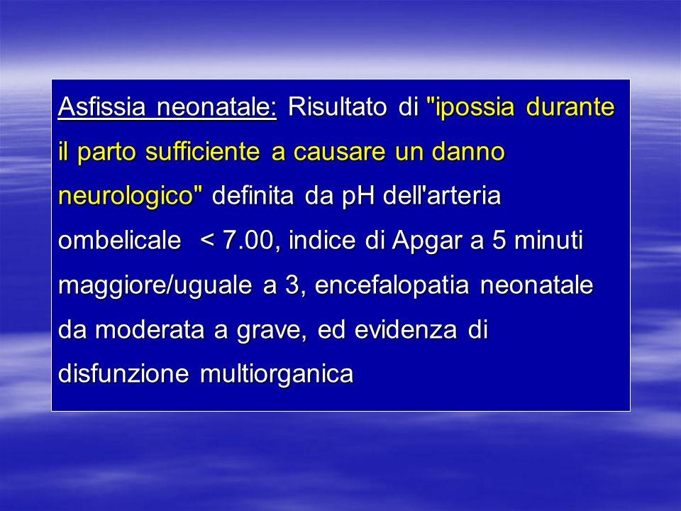 Asfissia neonatale: Risultato di ipossia durante il parto sufficiente a causare un danno neurologico definita da pH dell arteria ombelicale < 7.00, indice di Apgar a 5 minuti maggiore/uguale a 3, encefalopatia neonatale da moderata a grave, ed evidenza di disfunzione multiorganica