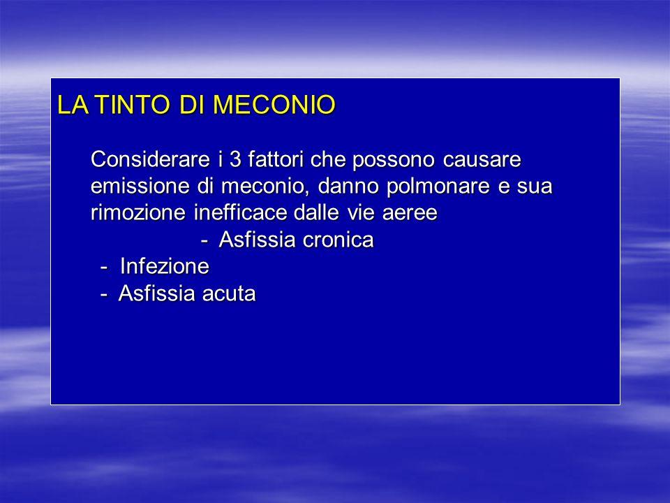 LA TINTO DI MECONIO Considerare i 3 fattori che possono causare emissione di meconio, danno polmonare e sua rimozione inefficace dalle vie aeree.